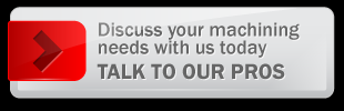 Discuss your machining needs with us today TALK TO OUR PROS